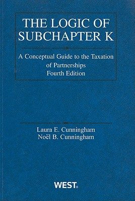 The Logic of Subchapter K: A Conceptual Guide to the Taxation of Partnerships - Cunningham, Laura E, and Cunningham, Noel B