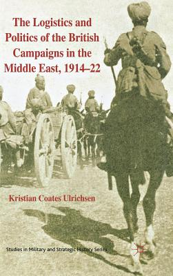 The Logistics and Politics of the British Campaigns in the Middle East, 1914-22 - Coates Ulrichsen, Kristian