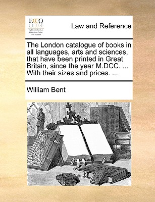 The London Catalogue of Books in All Languages, Arts and Sciences, That Have Been Printed in Great Britain, Since the Year M.DCC. ... with Their Sizes and Prices. ... - Bent, William