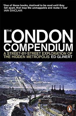 The London Compendium: A street-by-street exploration of the hidden metropolis - Glinert, Ed