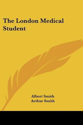 The London Medical Student - Smith, Albert, and Smith, Arthur (Editor)