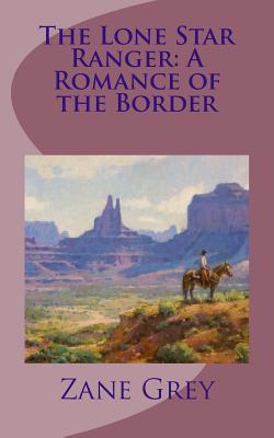 The Lone Star Ranger: A Romance of the Border - Grey, Zane