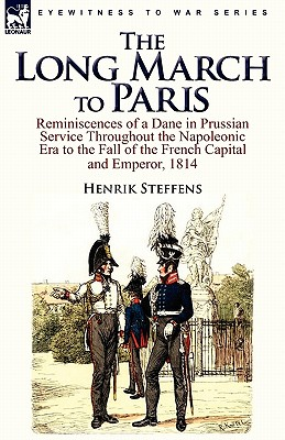 The Long March to Paris: Reminiscences of a Dane in Prussian Service Throughout the Napoleonic Era to the Fall of the French Capital and Empero - Steffens, Henrik