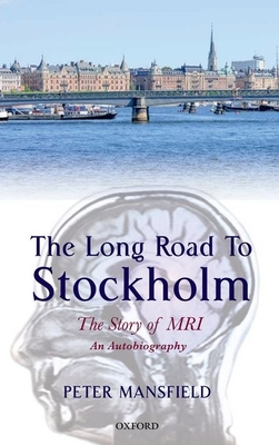 The Long Road to Stockholm: The Story of Magnetic Resonance Imaging - An Autobiography - Mansfield, Peter
