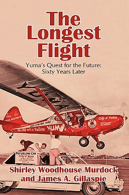 The Longest Flight: Yuma's Quest for the Future: Sixty Years Later - Murdock, Shirley Woodhouse, and Gillaspie, James A