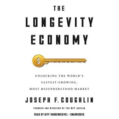 The Longevity Economy: Unlocking the World's Fastest-Growing, Most Misunderstood Market - Coughlin, Joseph F