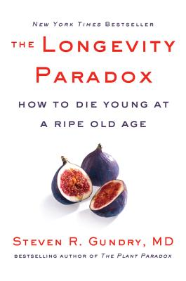 The Longevity Paradox: How to Die Young at a Ripe Old Age - Gundry MD, Steven R, Dr.