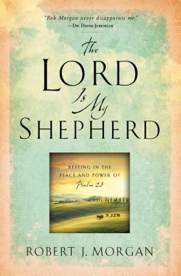 The Lord Is My Shepherd: Resting in the Peace and Power of Psalm 23 - Morgan, Robert J