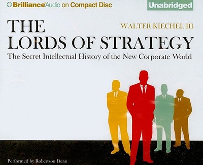 The Lords of Strategy: The Secret Intellectual History of the New Corporate World - Kiechel, Walter, and Dean, Robertson (Read by)