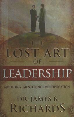 The Lost Art of Leadership: Modeling-Mentoring-Multiplication - Richards, James B, Dr.