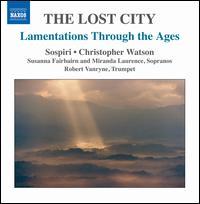The Lost City: Lamentations Through the Ages - Miranda Laurence (soprano); Robert Vanryne (trumpet); Susanna Fairbairn (soprano); Sospiri (choir, chorus);...