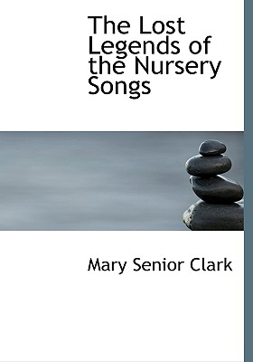 The Lost Legends of the Nursery Songs - Clark, Mary Senior
