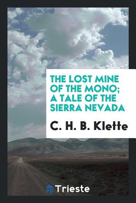 The Lost Mine of the Mono; A Tale of the Sierra Nevada - Klette, C H B