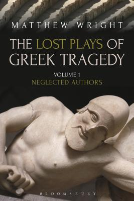 The Lost Plays of Greek Tragedy (Volume 1): Neglected Authors - Wright, Matthew