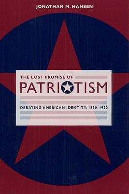 The Lost Promise of Patriotism: Debating American Identity, 1890-1920 - Hansen, Jonathan M
