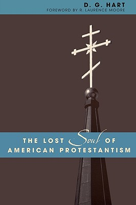 The Lost Soul of American Protestantism (Revised) - Hart, D G, and Moore, R Laurence (Foreword by)