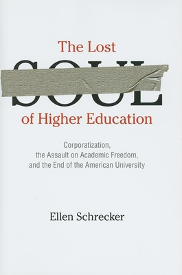The Lost Soul of Higher Education: Corporatization, the Assault on Academic Freedom, and the End of the American University - Schrecker, Ellen, Professor