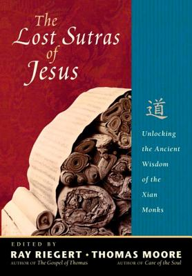 The Lost Sutras of Jesus: Unlocking the Ancient Wisdom of the Xian Monks - Riegert, Ray (Editor), and Moore, Thomas (Editor)