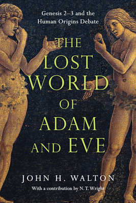 The Lost World of Adam and Eve: Genesis 2-3 and the Human Origins Debate - Walton, John H, Dr., Ph.D., and Wright, N T (Contributions by)
