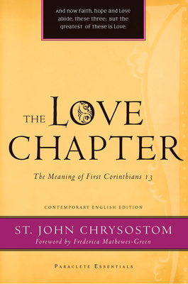 The Love Chapter: The Meaning of First Corinthians 13 - Chrysostom, John, St., and Mathewes-Green, Frederica (Foreword by)