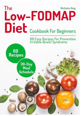 The Low-Fodmap Diet: Cookbook for Beginners, 69 Easy Recipes for Prevention Irritable Bowel Syndrome and a 30-Day Meal Schedule - King, Nicholas
