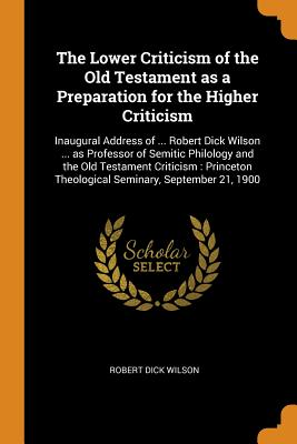 The Lower Criticism of the Old Testament as a Preparation for the Higher Criticism: Inaugural Address of ... Robert Dick Wilson ... as Professor of Semitic Philology and the Old Testament Criticism: Princeton Theological Seminary, September 21, 1900 - Wilson, Robert Dick