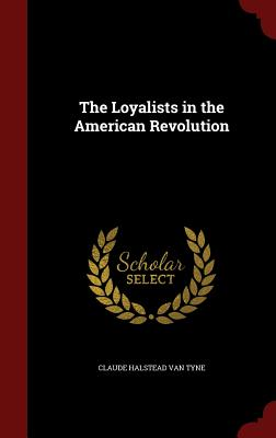 The Loyalists in the American Revolution - Van Tyne, Claude Halstead