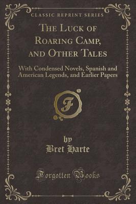 The Luck of Roaring Camp, and Other Tales: With Condensed Novels, Spanish and American Legends, and Earlier Papers (Classic Reprint) - Harte, Bret