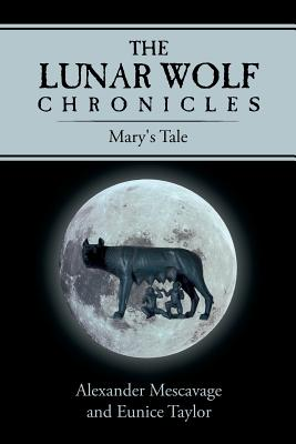 The Lunar Wolf Chronicles: Mary's Tale - Mescavage, Alexander, and Taylor, Eunice