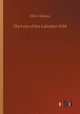 The Lure of the Labrador Wild - Wallace, Dillon