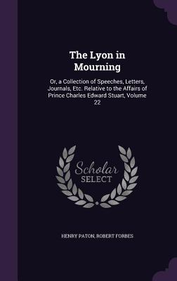 The Lyon in Mourning: Or, a Collection of Speeches, Letters, Journals, Etc. Relative to the Affairs of Prince Charles Edward Stuart, Volume 22 - Paton, Henry, and Forbes, Robert
