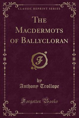 The Macdermots of Ballycloran (Classic Reprint) - Trollope, Anthony