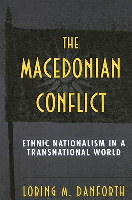 The Macedonian Conflict: Ethnic Nationalism in a Transnational World - Danforth, Loring M