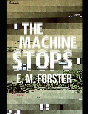 The Machine Stops: A Fantastic Story of Science Fiction (Annotated) By E.M. Forster. - Forster, E M