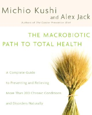 The Macrobiotic Path to Total Health: A Complete Guide to Naturally Preventing and Relieving More Than 200 Chronic Conditions and Disorders - Kushi, Michio, and Jack, Alex