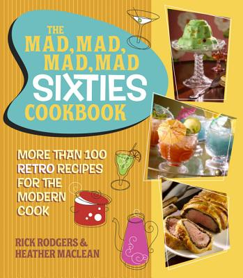 The Mad, Mad, Mad, Mad Sixties Cookbook: More Than 100 Retro Recipes for the Modern Cook - Rodgers, Rick, and MacLean, Heather