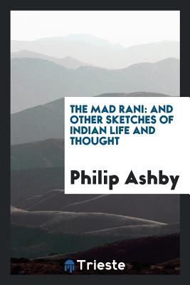 The Mad Rani: And Other Sketches of Indian Life and Thought - Ashby, Philip