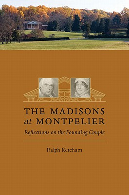 The Madisons at Montpelier: Reflections on the Founding Couple - Ketcham, Ralph, Dr.