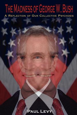 The Madness of George W. Bush: A Reflection of Our Collective Psychosis - Levy, Paul