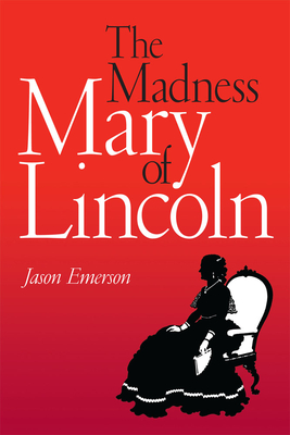 The Madness of Mary Lincoln - Emerson, Jason, and Brust, James S, Dr., MD (Afterword by)