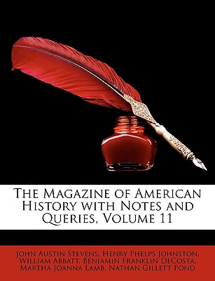 The Magazine of American History with Notes and Queries Volume 11 - Stevens, John Austin, Jr.