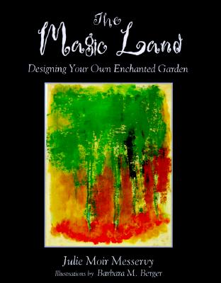 The Magic Land: Designing Your Own Enchanted Garden - Messervy, Julie Moir