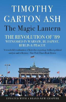 The Magic Lantern: The Revolution of '89 Witnessed in Warsaw, Budapest, Berlin and Prague - Ash, Timothy Garton