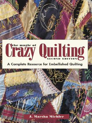 The Magic of Crazy Quilting: A Complete Resource for Embellished Quilting - Michler, J Marsha