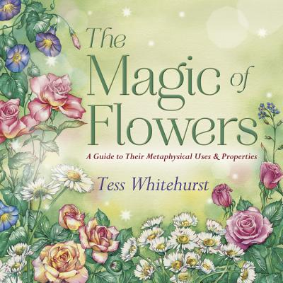 The Magic of Flowers: A Guide to Their Metaphysical Uses & Properties - Whitehurst, Tess