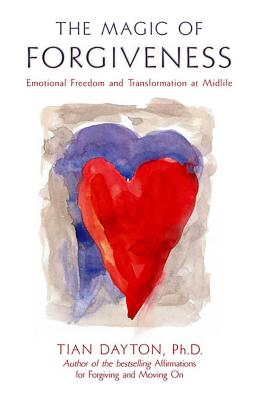 The Magic of Forgiveness: Emotional Freedom and Transformation at Midlife, a Book for Women - Dayton, Tian, Dr., PhD