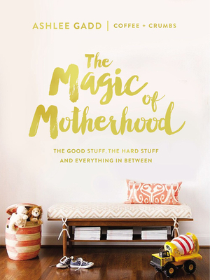 The Magic of Motherhood: The Good Stuff, the Hard Stuff, and Everything in Between - Gadd, Ashlee