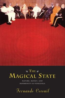 The Magical State: Nature, Money, and Modernity in Venezuela - Coronil, Fernando