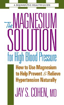 The Magnesium Solution for High Blood Pressure: How to Use Magnesium to Help Prevent & Relieve Hypertension Naturally - Cohen, Jay S, M.D.