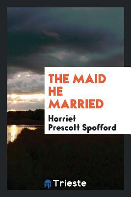 The Maid He Married - Spofford, Harriet Prescott